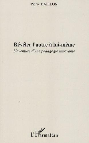 Pierre Baillon - Révéler l'autre à lui-même - L'aventure d'une pédagogie innovante.