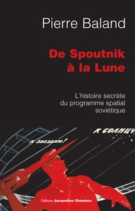 Pierre Baland - De Spountnik à la Lune - L'histoire secrète du programme spatial soviétique.