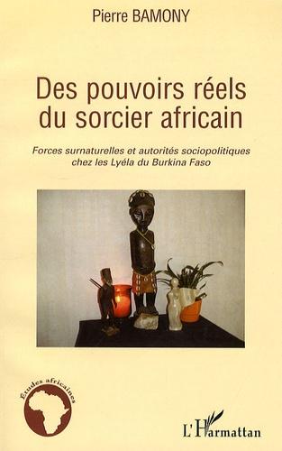 Pierre Bamony - Des pouvoirs réels du sorcier africain - Forces surnaturelles et autorités sociopolitiques chez les Lyéla du Burkina Faso.