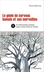 Pierre Bamony - Le génie du cerveau humain et ses merveilles - Tome 1, De l'anthropologie quantique comme science ultime de l'homme.