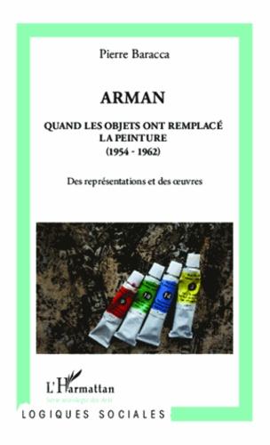 Pierre Baracca - Arman - Quand les objets ont remplacé la peinture (1954-1962) Des représentations et des oeuvres.