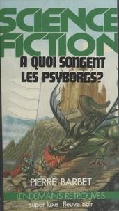 Pierre Barbet - À quoi songent les Psyborgs ?.