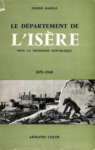 Pierre Barral - Le département de l'Isère sous la Troisième République, 1870-1940 - Histoire sociale et politique.