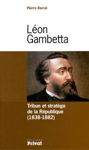 Pierre Barral - Léon Gambetta - Tribun et stratège de la République (1838-1882).