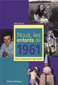 Pierre Barrot - Nous, les enfants de 1961 - De la naissance à l'âge adulte.