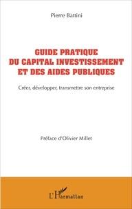 Pierre Battini - Guide pratique du capital investissement et des aides publiques - Créer, développer, transmettre son entreprise.
