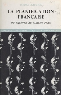Pierre Bauchet et Edgar Faure - La planification française - Du premier au sixième plan.