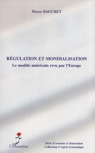 Pierre Bauchet - Régulation et mondialisation - Le modèle américain revu par l'Europe.