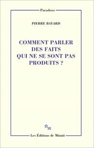Pierre Bayard - Comment parler des faits qui ne se sont pas produits ?.