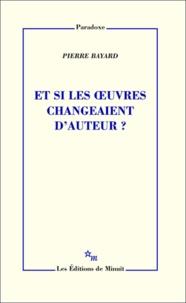 Pierre Bayard - Et si les oeuvres changeaient d'auteur ?.