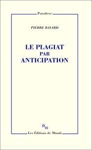 Pierre Bayard - Le plagiat par anticipation.