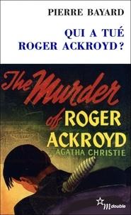 Pierre Bayard - Qui a tué Roger Ackroyd ? - Suivi de Arrêt sur énigme.