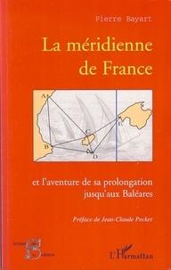 Pierre Bayart - La méridienne de France - Et l'aventure de sa prolongation jusqu'aux Baléares.