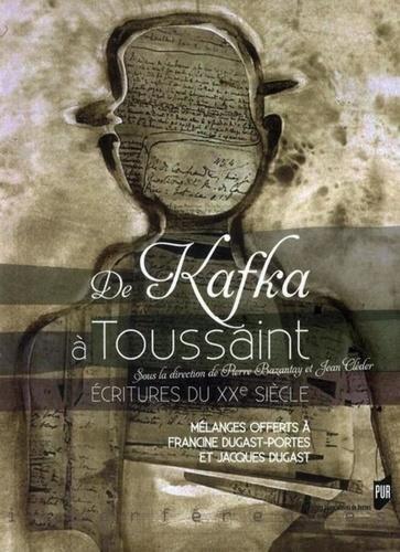 Pierre Bazantay et Jean Cléder - De Kafka à Toussaint - Ecritures du XXe siècle.