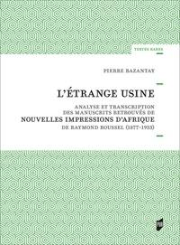 Pierre Bazantay - L'étrange usine - Analyse et transcription des manuscrits retrouvés de Nouvelles impressions d'Afrique de Raymond Roussel (1877-1933).