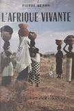 Pierre Béarn et Jean Lébédeff - L'Afrique vivante - 25.000 kilomètres avec la Mission Afrique : Maroc, Mauritanie, Sénégal, Sahel, Soudan, Guinée, Côte d'Ivoire, Haute-Volta, Niger, Hoggar.