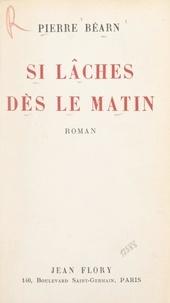 Pierre Béarn - Si lâches dès le matin.