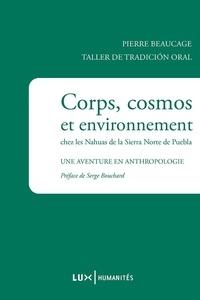 Pierre Beaucage - Corps, cosmos et environnement chez les Nahuas de la Sierra Norte de Puebla - Une aventure en anthropologie.