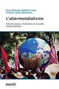 Pierre Beaudet et Raphaël Canet - L'altermondialisme - Forums sociaux, résistances et nouvelle culture politique.