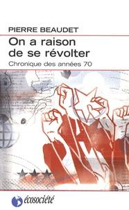 Pierre Beaudet - On a raison de se révolter - Une chronique des années 1970.
