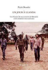 Pierre Beaudet - Un jour à Luanda - Une histoire de mouvements de libération et de solidarités internationales.