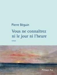 Pierre Béguin - Vous ne connaîtrez ni le jour ni l'heure.