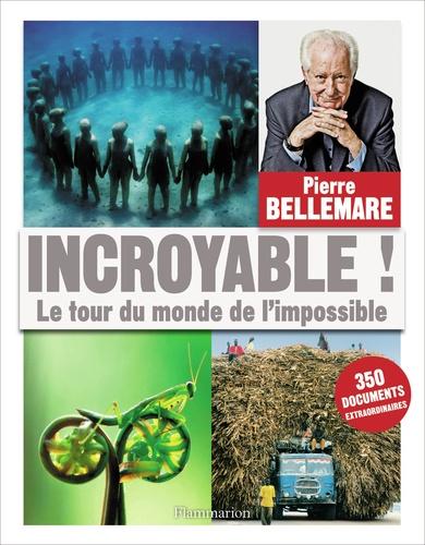 Incroyable !. Le tour du monde de l'impossible