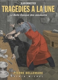 Pierre Bellemare et  Monestier - Tragédies à la une - La Belle époque des assassins.