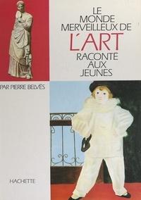 Pierre Belvès et  Collectif - Le monde merveilleux de l'art raconté aux jeunes.