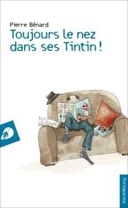 Pierre Bénard - Toujours le nez dans ses Tintin !.