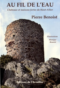 Pierre Benoist - Au fil de l'eau - Châteaux et maisons fortes du Haut-Allier.
