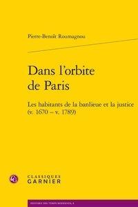 Pierre Benoît Roumagnou - Dans l'orbite de Paris - Les habitants de la banlieue et la justice (v. 1670 - v. 1789).