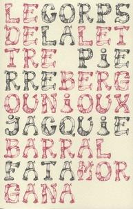 Pierre Bergounioux et Jacquie Barral - Le corps de la lettre.