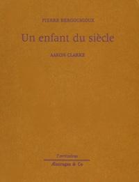 Pierre Bergounioux et Aaron Clarke - Un enfant du siècle.