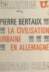 Pierre Bertaux et Gilbert Krebs - La civilisation urbaine en Allemagne.
