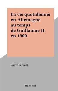 Pierre Bertaux - La vie quotidienne en Allemagne au temps de Guillaume II, en 1900 - La vie quotidienne.