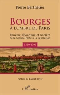 Pierre Berthelier - Bourges à l'ombre de Paris - Pouvoir, économie et société de la Grande Peste à la Révolution (1350-1795).