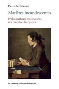 Pierre Berthiaume - Matières incandescentes - Problématiques matérialistes des Lumières françaises (1650-1780).