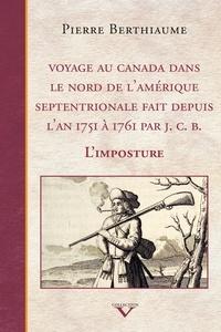 Pierre Berthiaume - Voyage au Canada dans le nord de l'Amérique septentrionale fait depuis l'an 1751 à 1761 par J. C. B. - L'imposture.