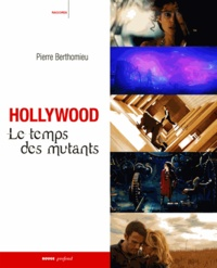 Pierre Berthomieu - Hollywood : le temps des mutants.