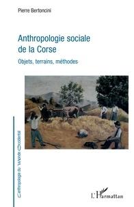 Pierre Bertoncini - Anthropologie sociale de la Corse - Objets, terrains, méthodes.