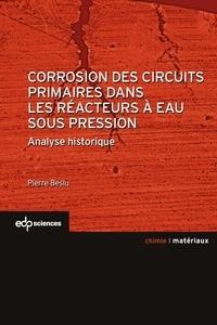 Pierre Beslu - Corrosion des circuits primaires dans les réacteurs à eaux sous pression - Analyse historique.