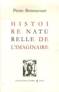 Pierre Bettencourt - Histoire naturelle réelle de l'imaginaire.
