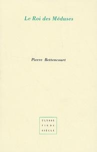 Pierre Bettencourt - Le Roi des Méduses - Suivi de Vingt-quatre phrases.