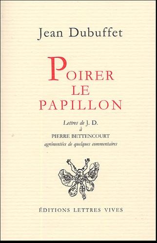 Pierre Bettencourt et Jean Dubuffet - Poirer le papillon - Lettres de Jean Dubuffet à Pierre Bettencourt 1949-1985.