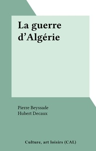 Pierre Beyssade et Hubert Decaux - La guerre d'Algérie.