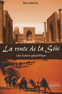 Pierre Biarnès - La route de la Soie - Une histoire géopolitique.