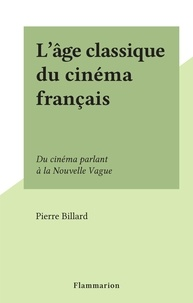 Pierre Billard - L'âge classique du cinéma français - Du cinéma parlant à la Nouvelle Vague.