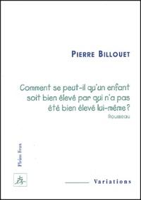 Pierre Billouet - Comment se peut-il qu'un enfant soit bien élevé par qui n'a pas été bien élevé lui-même ? (Rousseau).