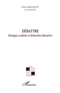 Pierre Billouet - Débattre - Pratiques scolaires et démarches éducatives.